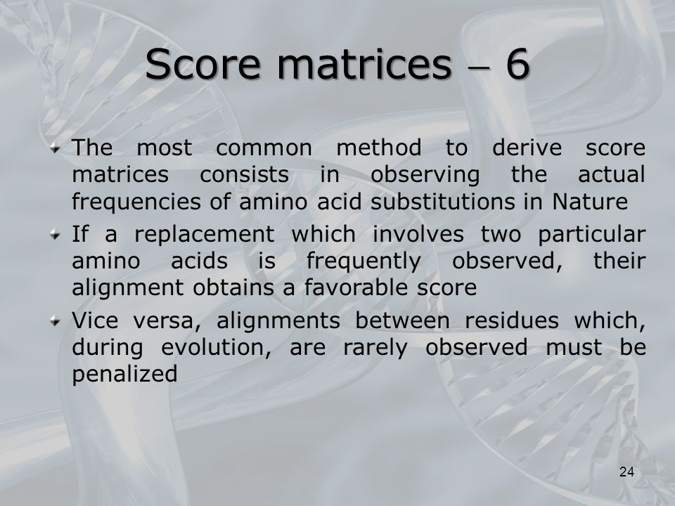 24 The most common method to derive score matrices consists in observing the actual frequencies of amino acid substitutions in Nature If a replacement