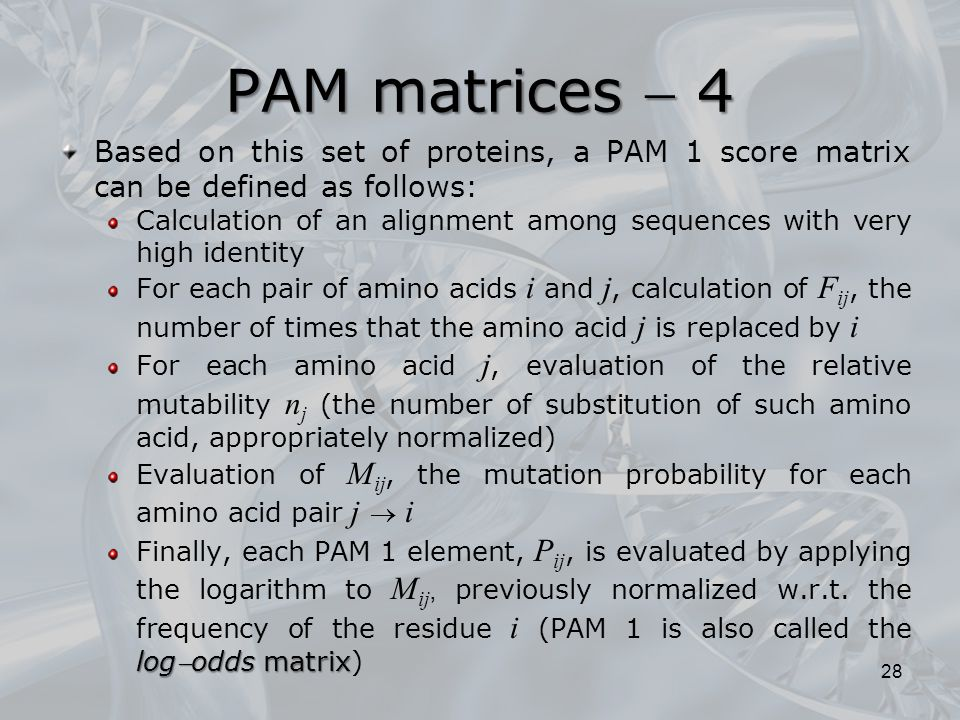 PAM matrices  4 Based on this set of proteins, a PAM 1 score matrix can be defined as follows: Calculation of an alignment among sequences with very high identity For each pair of amino acids i and j, calculation of F ij, the number of times that the amino acid j is replaced by i For each amino acid j, evaluation of the relative mutability n j (the number of substitution of such amino acid, appropriately normalized) Evaluation of M ij, the mutation probability for each amino acid pair j  i logodds matrix Finally, each PAM 1 element, P ij, is evaluated by applying the logarithm to M ij, previously normalized w.r.t.