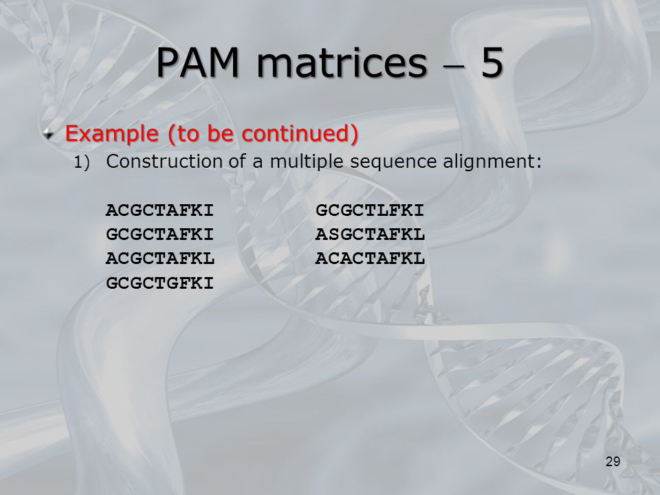 PAM matrices  5 Example (to be continued) 1) Construction of a multiple sequence alignment: ACGCTAFKI GCGCTLFKI GCGCTAFKI ASGCTAFKL ACGCTAFKL ACACTAFKL GCGCTGFKI 29