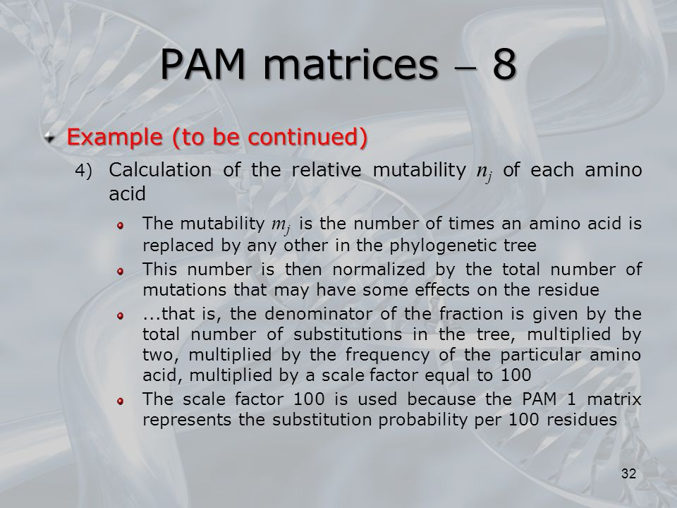 PAM matrices  8 32 Example (to be continued) 4) Calculation of the relative mutability n j of each amino acid The mutability m j is the number of tim