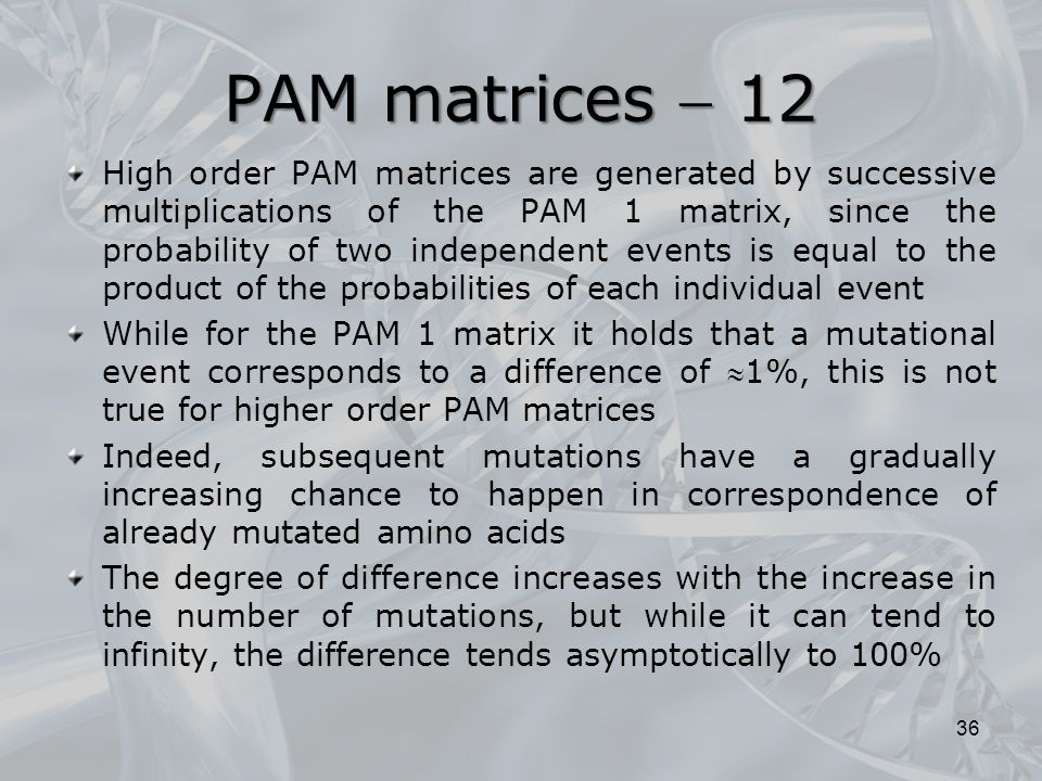 PAM matrices  12 36 High order PAM matrices are generated by successive multiplications of the PAM 1 matrix, since the probability of two independent events is equal to the product of the probabilities of each individual event While for the PAM 1 matrix it holds that a mutational event corresponds to a difference of 1%, this is not true for higher order PAM matrices Indeed, subsequent mutations have a gradually increasing chance to happen in correspondence of already mutated amino acids The degree of difference increases with the increase in the number of mutations, but while it can tend to infinity, the difference tends asymptotically to 100%