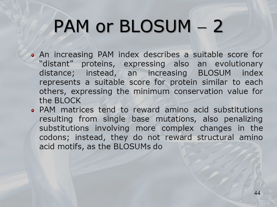 "PAM or BLOSUM  2 An increasing PAM index describes a suitable score for ""distant"" proteins, expressing also an evolutionary distance; instead, an inc"