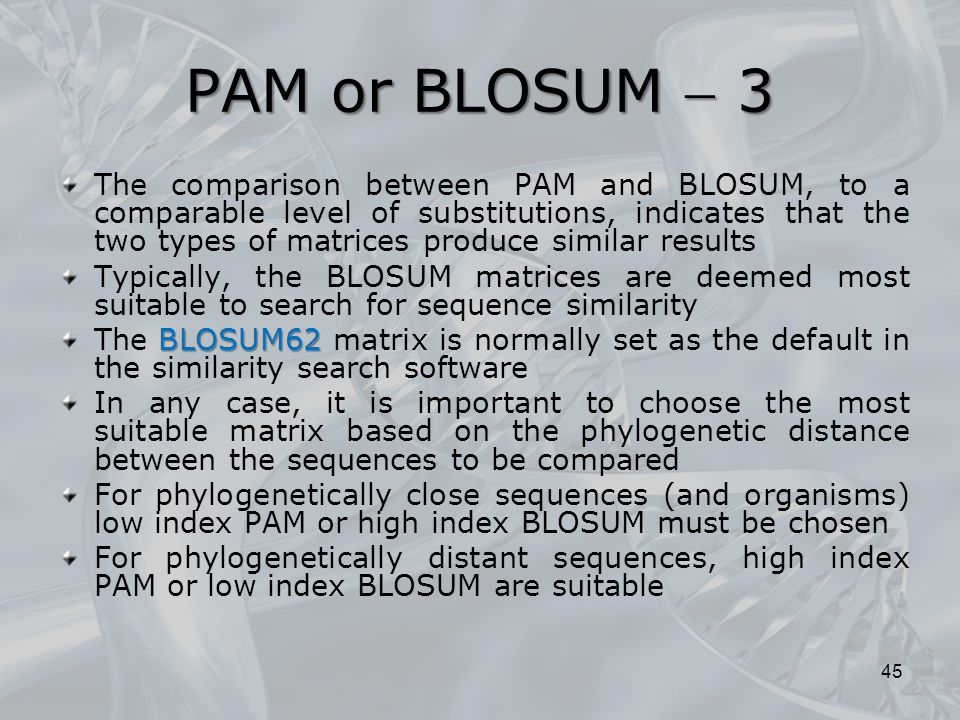 PAM or BLOSUM  3 The comparison between PAM and BLOSUM, to a comparable level of substitutions, indicates that the two types of matrices produce similar results Typically, the BLOSUM matrices are deemed most suitable to search for sequence similarity BLOSUM62 The BLOSUM62 matrix is normally set as the default in the similarity search software In any case, it is important to choose the most suitable matrix based on the phylogenetic distance between the sequences to be compared For phylogenetically close sequences (and organisms) low index PAM or high index BLOSUM must be chosen For phylogenetically distant sequences, high index PAM or low index BLOSUM are suitable 45