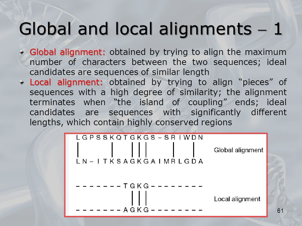 Global and local alignments  1 61 Global alignment: Global alignment: obtained by trying to align the maximum number of characters between the two sequences; ideal candidates are sequences of similar length Local alignment: Local alignment: obtained by trying to align pieces of sequences with a high degree of similarity; the alignment terminates when the island of coupling ends; ideal candidates are sequences with significantly different lengths, which contain highly conserved regions