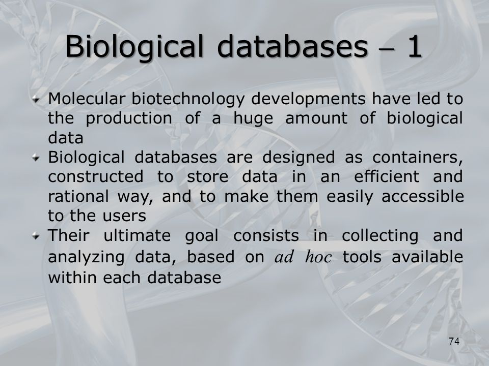 Biological databases  1 74 Molecular biotechnology developments have led to the production of a huge amount of biological data Biological databases are designed as containers, constructed to store data in an efficient and rational way, and to make them easily accessible to the users Their ultimate goal consists in collecting and analyzing data, based on ad hoc tools available within each database