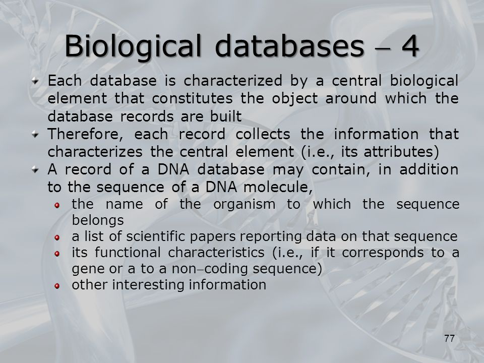 77 Each database is characterized by a central biological element that constitutes the object around which the database records are built Therefore, each record collects the information that characterizes the central element (i.e., its attributes) A record of a DNA database may contain, in addition to the sequence of a DNA molecule, the name of the organism to which the sequence belongs a list of scientific papers reporting data on that sequence its functional characteristics (i.e., if it corresponds to a gene or a to a noncoding sequence) other interesting information Biological databases  4