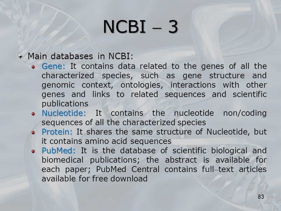 NCBI  3 83 NCBI Main databases in NCBI: Gene: Gene: It contains data related to the genes of all the characterized species, such as gene structure an