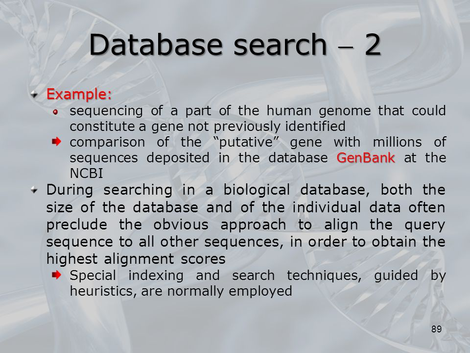89 Example: sequencing of a part of the human genome that could constitute a gene not previously identified GenBank comparison of the putative gene with millions of sequences deposited in the database GenBank at the NCBI During searching in a biological database, both the size of the database and of the individual data often preclude the obvious approach to align the query sequence to all other sequences, in order to obtain the highest alignment scores Special indexing and search techniques, guided by heuristics, are normally employed Database search  2