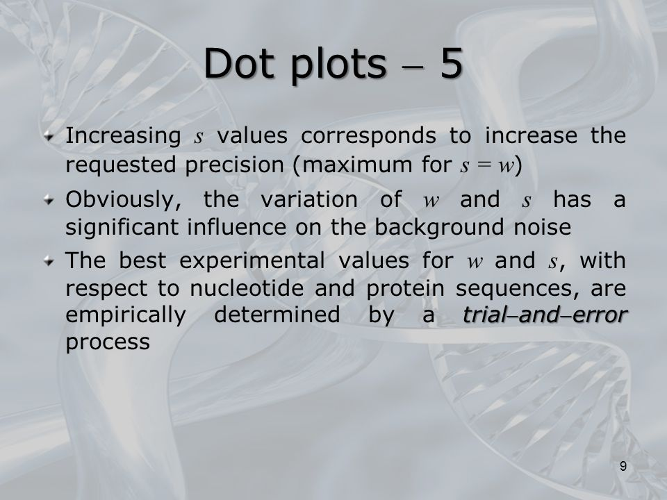 Dot plots  5 Increasing s values ​​ corresponds to increase the requested precision (maximum for s = w ) Obviously, the variation of w and s has a significant influence on the background noise trialanderror The best experimental values ​​ for w and s, with respect to nucleotide and protein sequences, are empirically determined by a trialanderror process 9