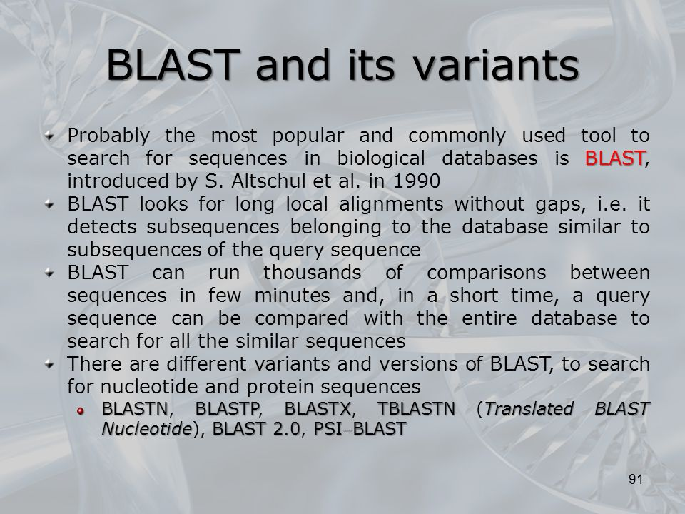 BLAST and its variants 91 BLAST Probably the most popular and commonly used tool to search for sequences in biological databases is BLAST, introduced by S.