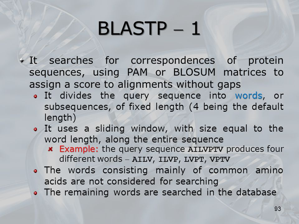 BLASTP  1 93 It searches for correspondences of protein sequences, using PAM or BLOSUM matrices to assign a score to alignments without gaps words It