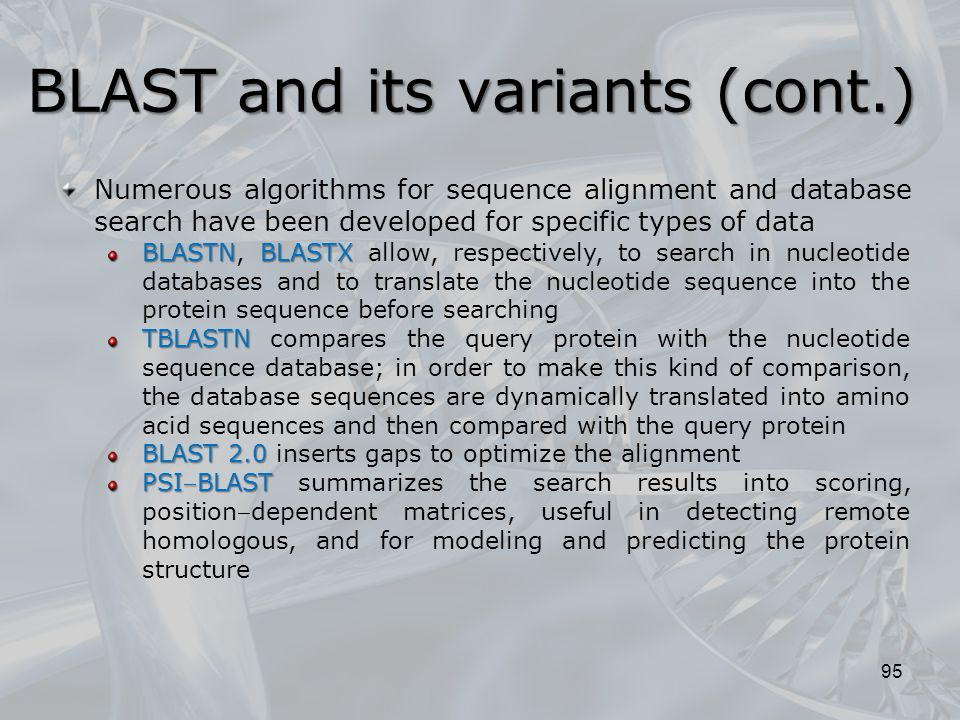 BLAST and its variants (cont.) 95 Numerous algorithms for sequence alignment and database search have been developed for specific types of data BLASTN, BLASTX BLASTN, BLASTX allow, respectively, to search in nucleotide databases and to translate the nucleotide sequence into the protein sequence before searching TBLASTN TBLASTN compares the query protein with the nucleotide sequence database; in order to make this kind of comparison, the database sequences are dynamically translated into amino acid sequences and then compared with the query protein BLAST 2.0 BLAST 2.0 inserts gaps to optimize the alignment PSIBLAST PSIBLAST summarizes the search results into scoring, positiondependent matrices, useful in detecting remote homologous, and for modeling and predicting the protein structure