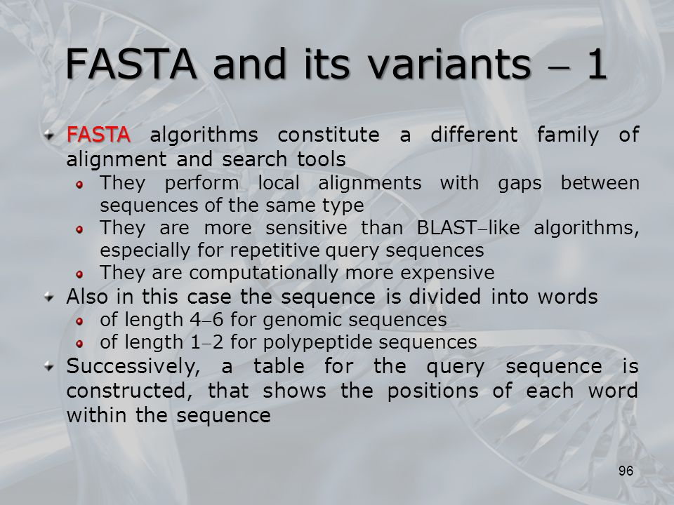 FASTA and its variants  1 96 FASTA FASTA algorithms constitute a different family of alignment and search tools They perform local alignments with gaps between sequences of the same type They are more sensitive than BLASTlike algorithms, especially for repetitive query sequences They are computationally more expensive Also in this case the sequence is divided into words of length 46 for genomic sequences of length 12 for polypeptide sequences Successively, a table for the query sequence is constructed, that shows the positions of each word within the sequence