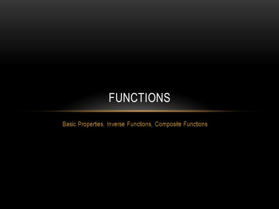 Basic Properties, Inverse Functions, Composite Functions FUNCTIONS