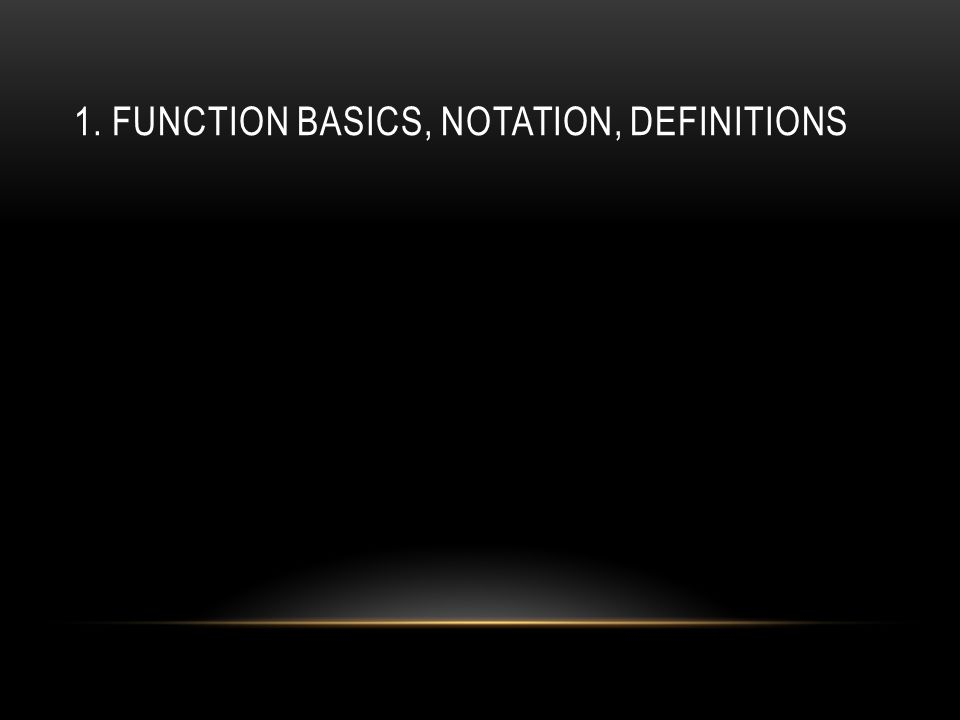 1. FUNCTION BASICS, NOTATION, DEFINITIONS