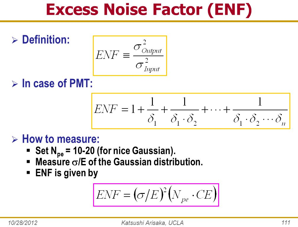 10/28/2012Katsushi Arisaka, UCLA 111 Excess Noise Factor (ENF)  Definition:  In case of PMT:  How to measure:  Set N pe = 10-20 (for nice Gaussian).