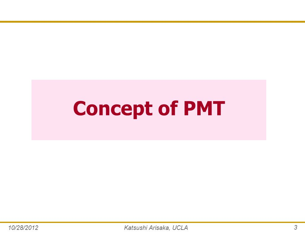Concept of PMT 10/28/2012Katsushi Arisaka, UCLA 3