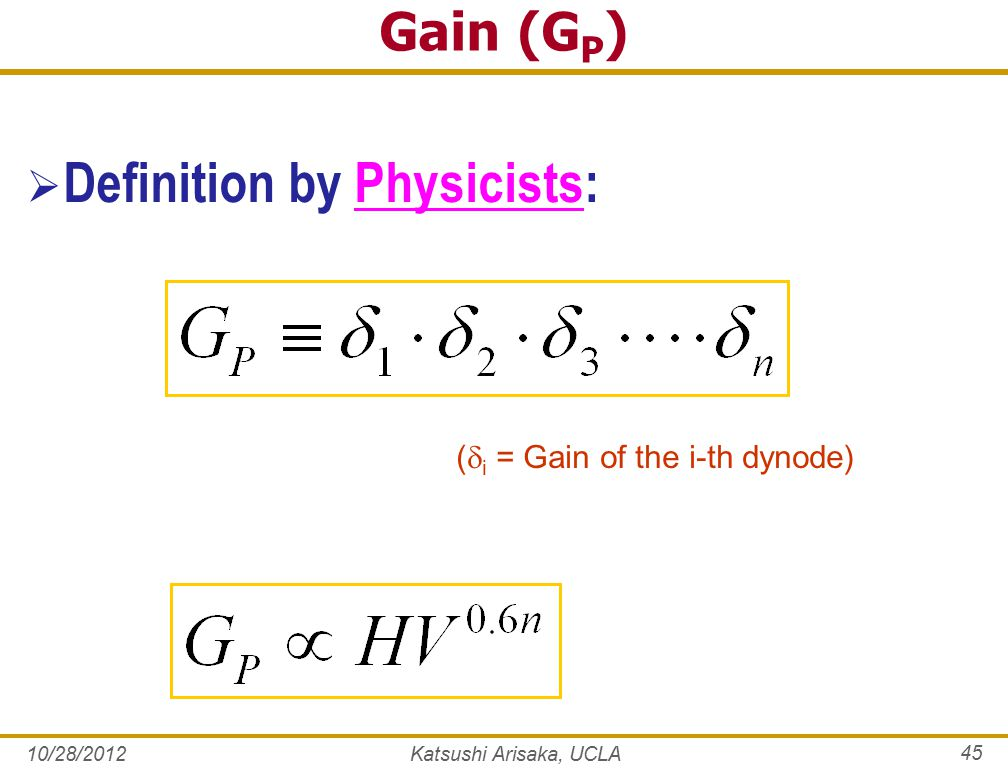 Gain (G P )  Definition by Physicists: (  i = Gain of the i-th dynode) 10/28/2012Katsushi Arisaka, UCLA 45