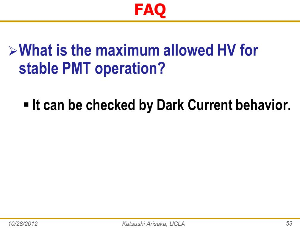 10/28/2012Katsushi Arisaka, UCLA 53 FAQ  What is the maximum allowed HV for stable PMT operation.
