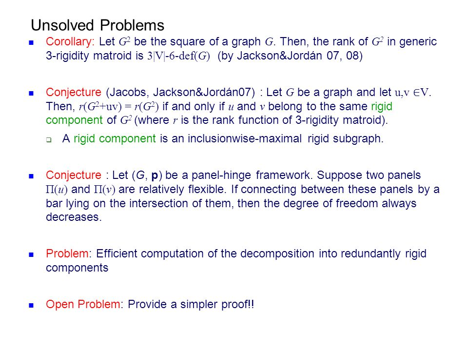 Unsolved Problems Corollary: Let G 2 be the square of a graph G. Then, the rank of G 2 in generic 3-rigidity matroid is 3|V|-6-def(G) (by Jackson&Jord