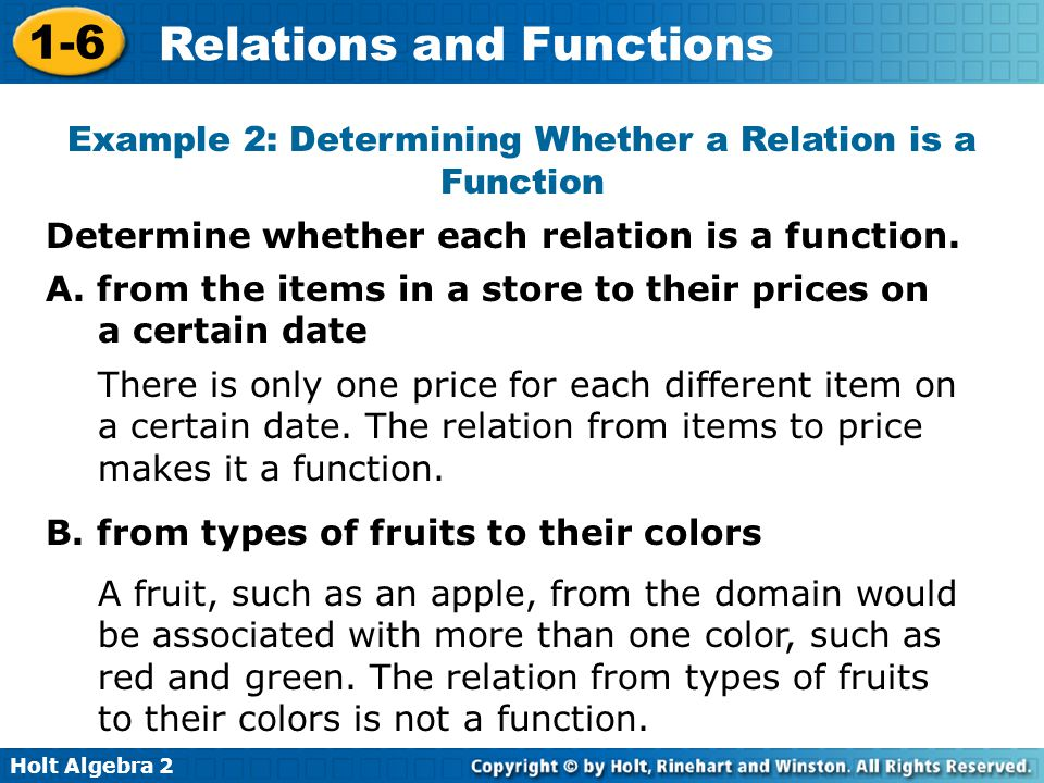Holt Algebra 2 1-6 Relations and Functions Example 2: Determining Whether a Relation is a Function Determine whether each relation is a function. A. f