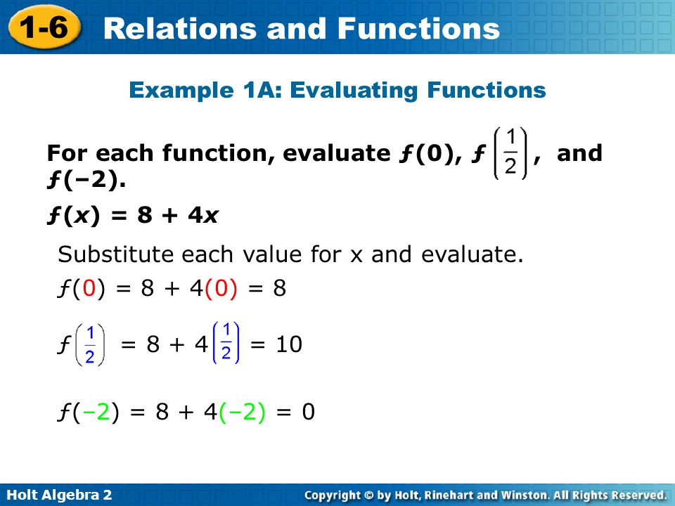Holt Algebra 2 1-6 Relations and Functions Example 1A: Evaluating Functions ƒ(x) = 8 + 4x Substitute each value for x and evaluate. For each function,