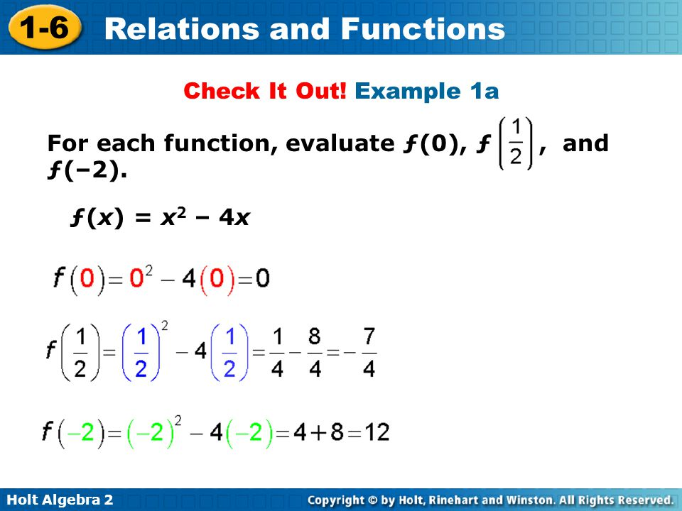 Holt Algebra 2 1-6 Relations and Functions Check It Out! Example 1a For each function, evaluate ƒ(0), ƒ, and ƒ(–2). ƒ(x) = x 2 – 4x