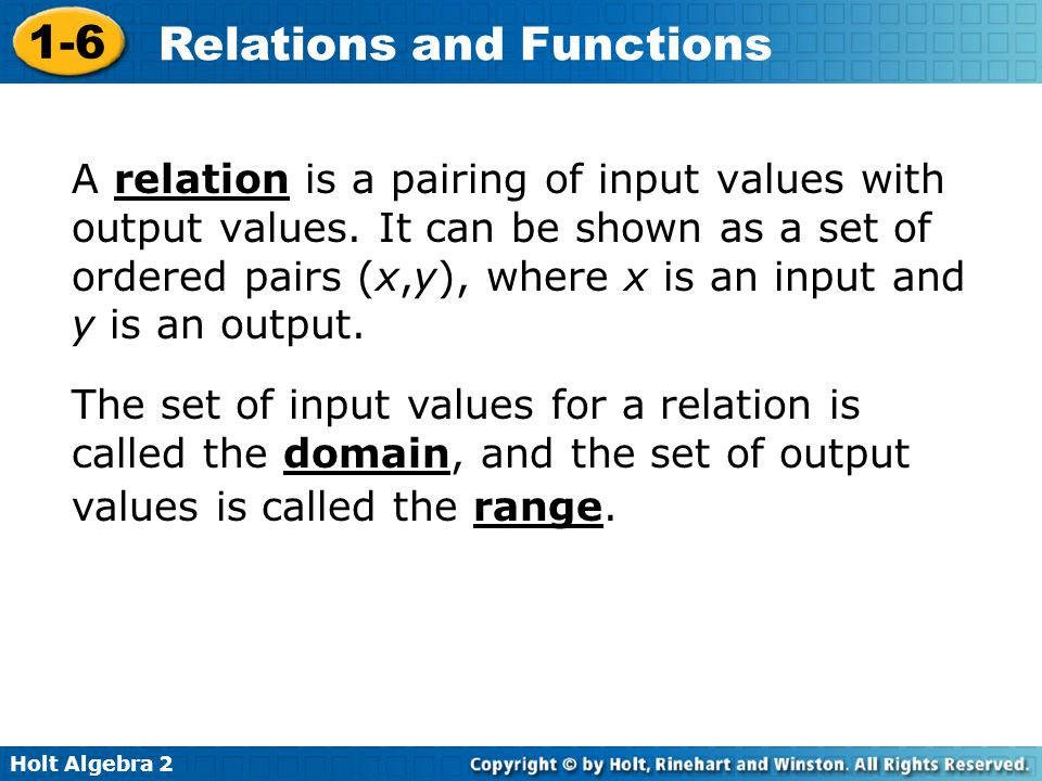 Holt Algebra 2 1-6 Relations and Functions A relation is a pairing of input values with output values. It can be shown as a set of ordered pairs (x,y)