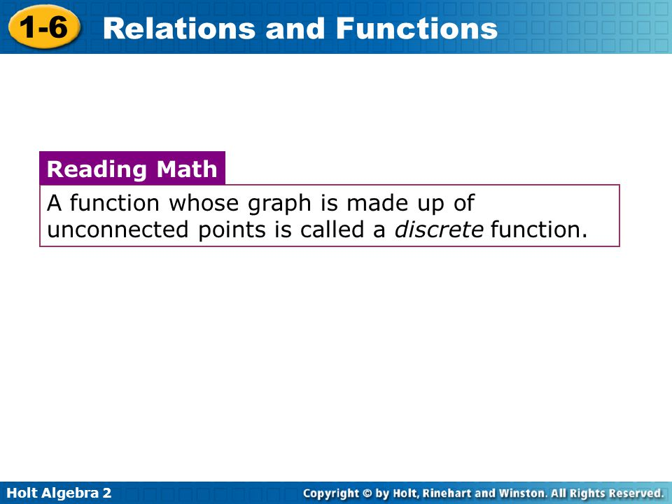 Holt Algebra 2 1-6 Relations and Functions A function whose graph is made up of unconnected points is called a discrete function. Reading Math