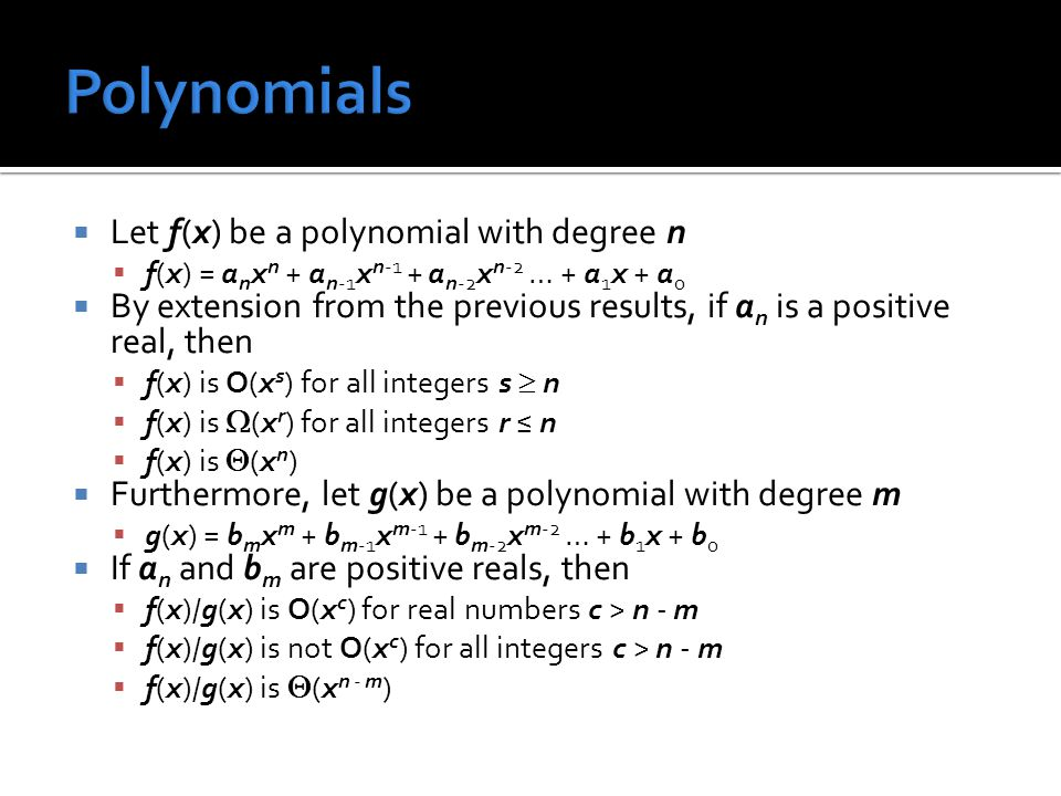  Let f(x) be a polynomial with degree n  f(x) = a n x n + a n-1 x n-1 + a n-2 x n-2 … + a 1 x + a 0  By extension from the previous results, if a n is a positive real, then  f(x) is O(x s ) for all integers s  n  f(x) is  (x r ) for all integers r ≤ n  f(x) is  (x n )  Furthermore, let g(x) be a polynomial with degree m  g(x) = b m x m + b m-1 x m-1 + b m-2 x m-2 … + b 1 x + b 0  If a n and b m are positive reals, then  f(x)/g(x) is O(x c ) for real numbers c > n - m  f(x)/g(x) is not O(x c ) for all integers c > n - m  f(x)/g(x) is  (x n - m )