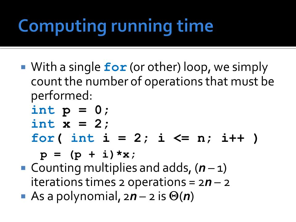  With a single for (or other) loop, we simply count the number of operations that must be performed: int p = 0; int x = 2; for( int i = 2; i <= n; i++ ) p = (p + i)*x;  Counting multiplies and adds, (n – 1) iterations times 2 operations = 2n – 2  As a polynomial, 2n – 2 is  (n)