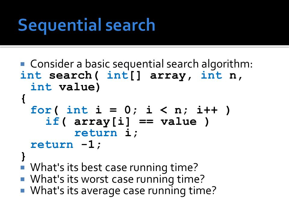  Consider a basic sequential search algorithm: int search( int[] array, int n, int value) { for( int i = 0; i < n; i++ ) if( array[i] == value ) return i; return -1; }  What s its best case running time.