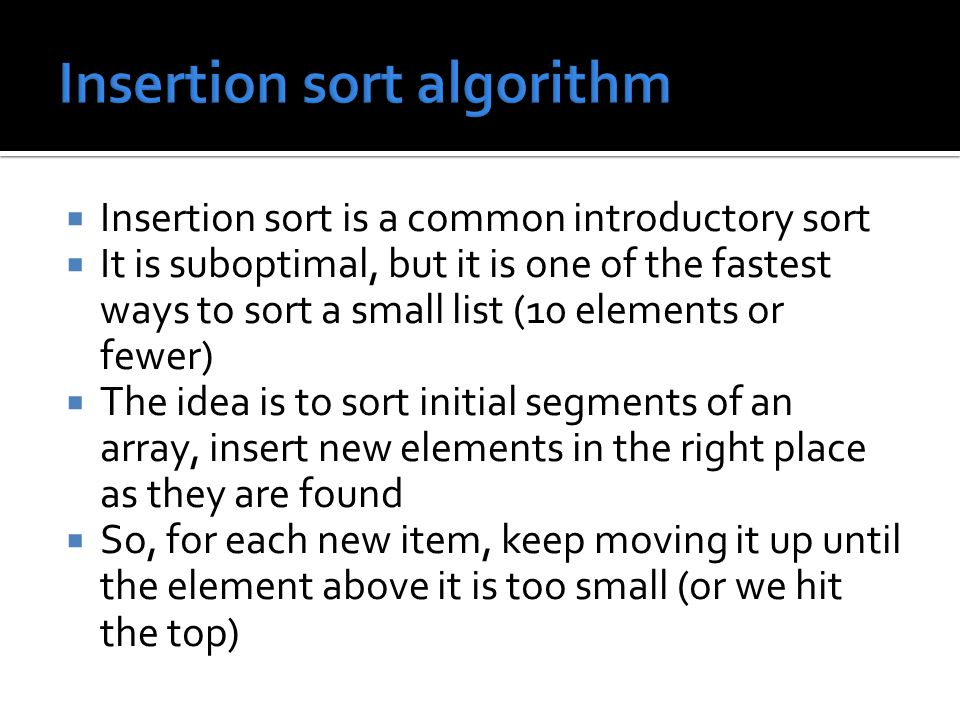  Insertion sort is a common introductory sort  It is suboptimal, but it is one of the fastest ways to sort a small list (10 elements or fewer)  The idea is to sort initial segments of an array, insert new elements in the right place as they are found  So, for each new item, keep moving it up until the element above it is too small (or we hit the top)