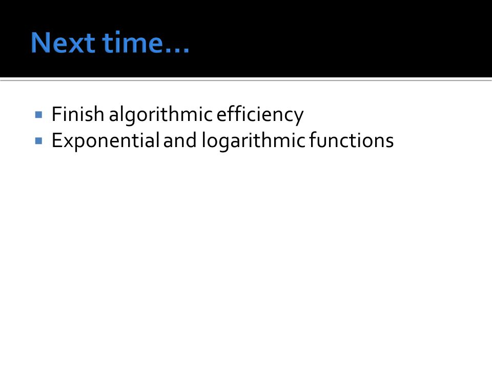  Finish algorithmic efficiency  Exponential and logarithmic functions