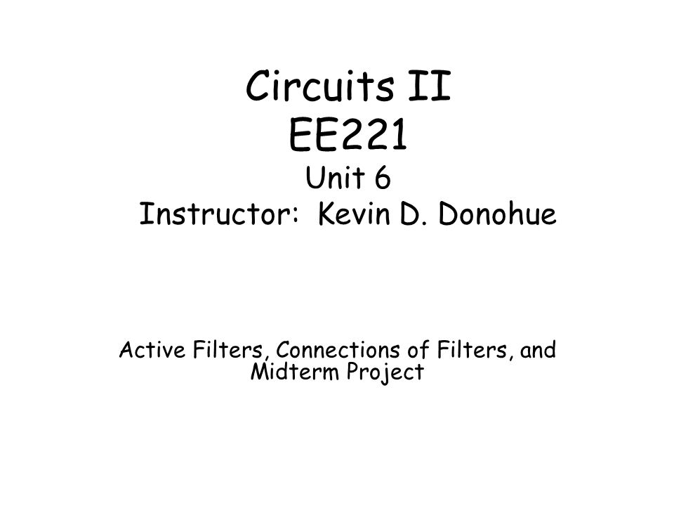 Circuits II EE221 Unit 6 Instructor: Kevin D. Donohue Active Filters, Connections of Filters, and Midterm Project