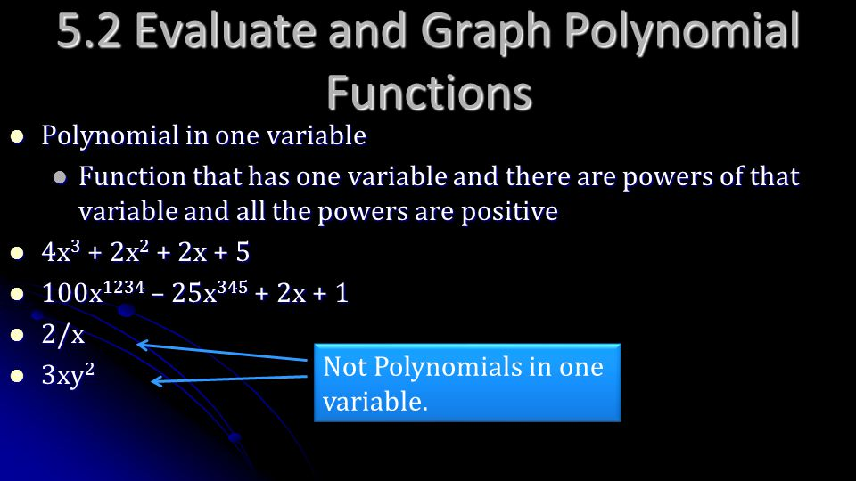 5.2 Evaluate and Graph Polynomial Functions Polynomial in one variable Polynomial in one variable Function that has one variable and there are powers