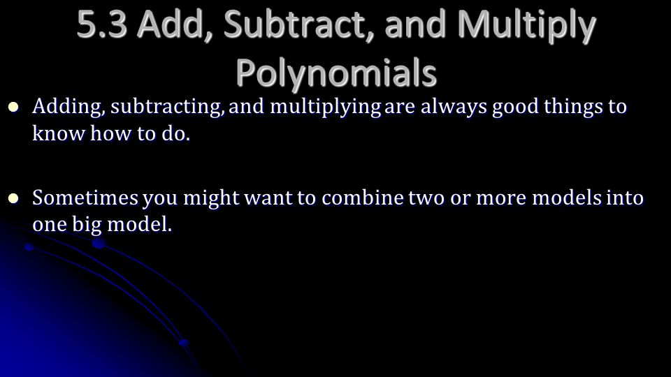 5.3 Add, Subtract, and Multiply Polynomials Adding, subtracting, and multiplying are always good things to know how to do. Adding, subtracting, and mu