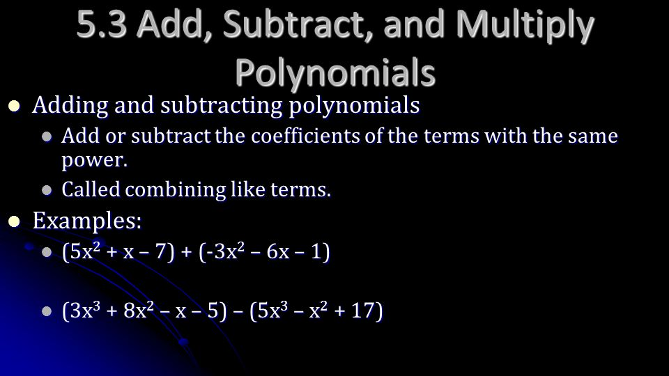 5.3 Add, Subtract, and Multiply Polynomials Adding and subtracting polynomials Adding and subtracting polynomials Add or subtract the coefficients of
