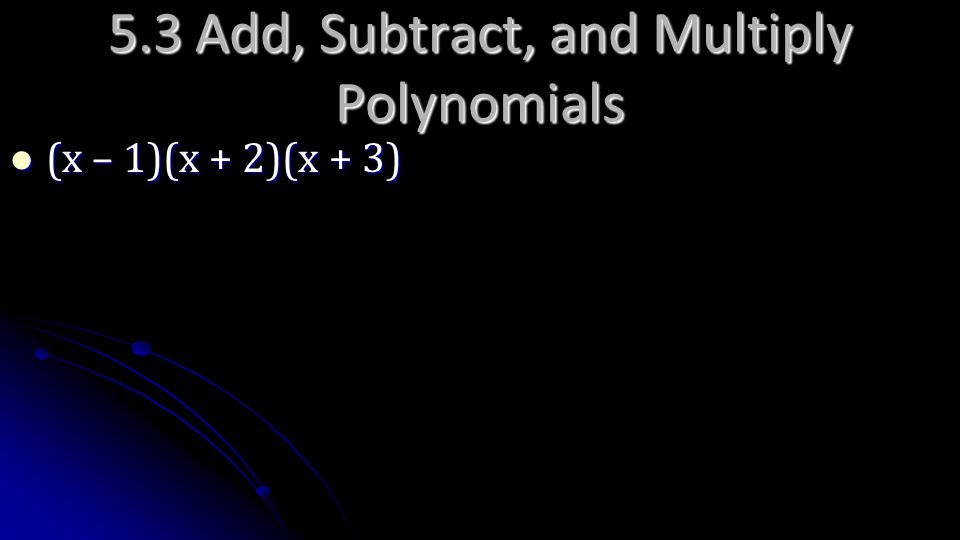 5.3 Add, Subtract, and Multiply Polynomials (x – 1)(x + 2)(x + 3) (x – 1)(x + 2)(x + 3)