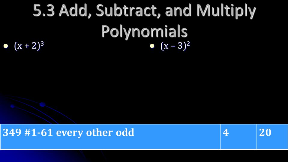 5.3 Add, Subtract, and Multiply Polynomials (x + 2) 3 (x + 2) 3 (x – 3) 2 (x – 3) 2 349 #1-61 every other odd420