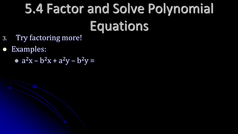 5.4 Factor and Solve Polynomial Equations 3. Try factoring more! Examples: Examples: a 2 x – b 2 x + a 2 y – b 2 y = a 2 x – b 2 x + a 2 y – b 2 y =
