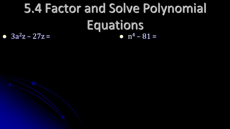 5.4 Factor and Solve Polynomial Equations 3a 2 z – 27z = 3a 2 z – 27z = n 4 – 81 = n 4 – 81 =
