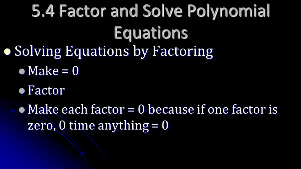5.4 Factor and Solve Polynomial Equations Solving Equations by Factoring Solving Equations by Factoring Make = 0 Make = 0 Factor Factor Make each fact