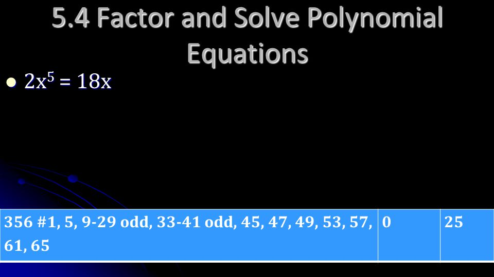 356 #1, 5, 9-29 odd, 33-41 odd, 45, 47, 49, 53, 57, 61, 65 025 2x 5 = 18x 2x 5 = 18x 5.4 Factor and Solve Polynomial Equations