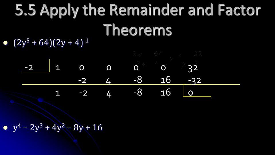 5.5 Apply the Remainder and Factor Theorems (2y 5 + 64)(2y + 4) -1 (2y 5 + 64)(2y + 4) -1 y 4 – 2y 3 + 4y 2 – 8y + 16 y 4 – 2y 3 + 4y 2 – 8y + 16 -210