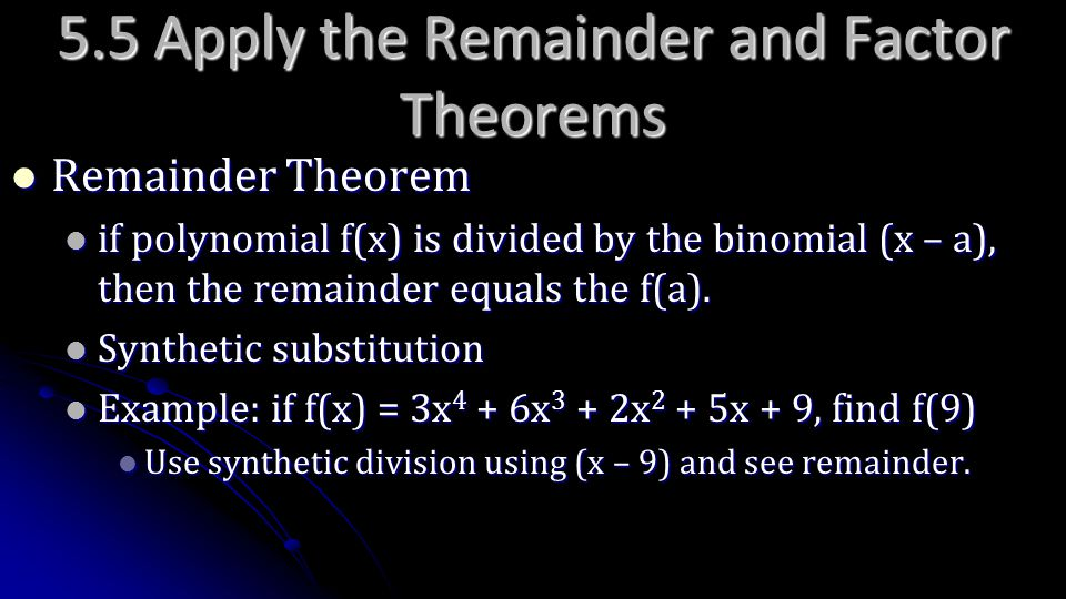 5.5 Apply the Remainder and Factor Theorems Remainder Theorem Remainder Theorem if polynomial f(x) is divided by the binomial (x – a), then the remain