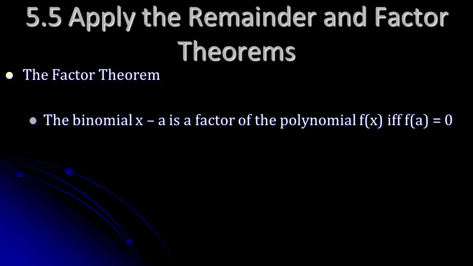 5.5 Apply the Remainder and Factor Theorems The Factor Theorem The Factor Theorem The binomial x – a is a factor of the polynomial f(x) iff f(a) = 0 T