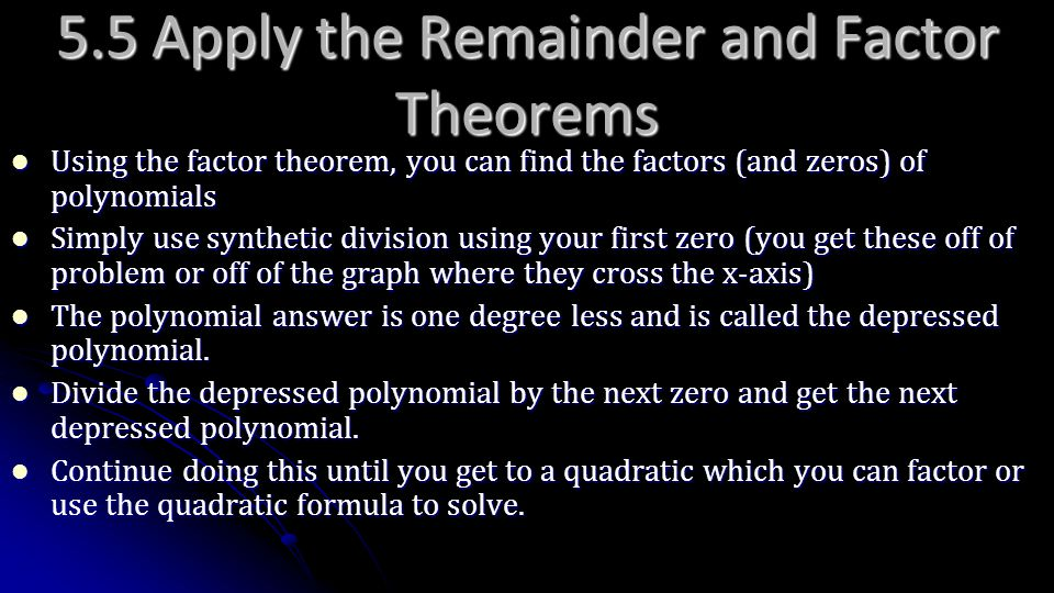 5.5 Apply the Remainder and Factor Theorems Using the factor theorem, you can find the factors (and zeros) of polynomials Using the factor theorem, yo