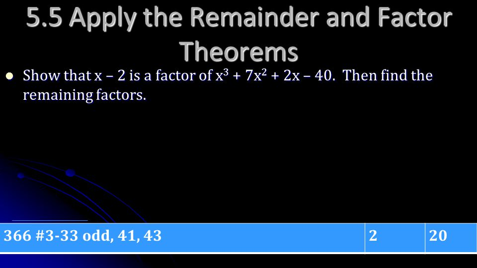 5.5 Apply the Remainder and Factor Theorems Show that x – 2 is a factor of x 3 + 7x 2 + 2x – 40. Then find the remaining factors. Show that x – 2 is a