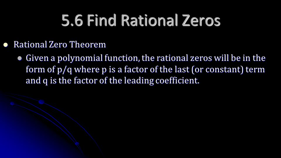 5.6 Find Rational Zeros Rational Zero Theorem Rational Zero Theorem Given a polynomial function, the rational zeros will be in the form of p/q where p